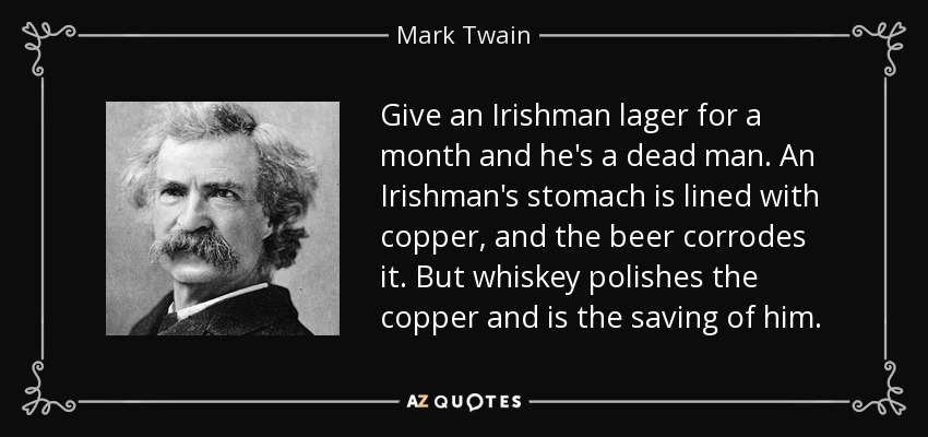 Give an Irishman lager for a month and he's a dead man. An Irishman's stomach is lined with copper, and the beer corrodes it. But whiskey polishes the copper and is the saving of him. - Mark Twain