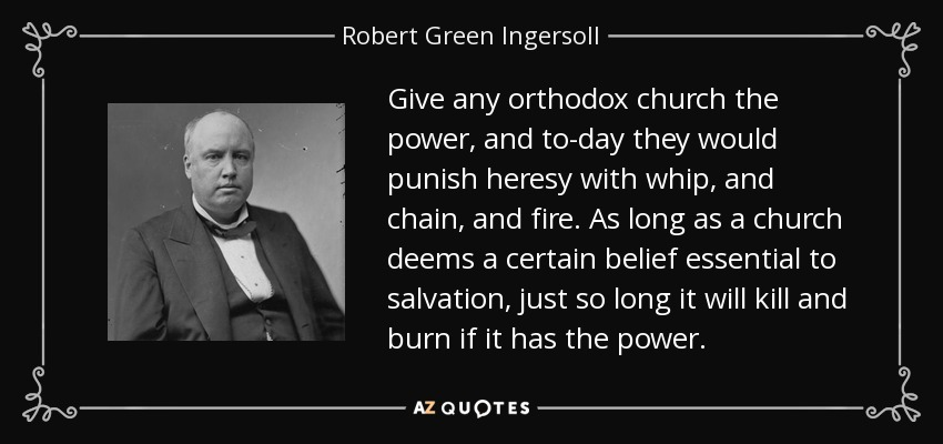 Give any orthodox church the power, and to-day they would punish heresy with whip, and chain, and fire. As long as a church deems a certain belief essential to salvation, just so long it will kill and burn if it has the power. - Robert Green Ingersoll