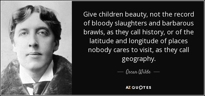 Give children beauty, not the record of bloody slaughters and barbarous brawls, as they call history, or of the latitude and longitude of places nobody cares to visit, as they call geography. - Oscar Wilde