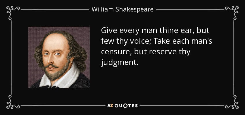 Give every man thine ear, but few thy voice; Take each man's censure, but reserve thy judgment. - William Shakespeare