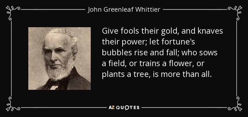 Give fools their gold, and knaves their power; let fortune's bubbles rise and fall; who sows a field, or trains a flower, or plants a tree, is more than all. - John Greenleaf Whittier