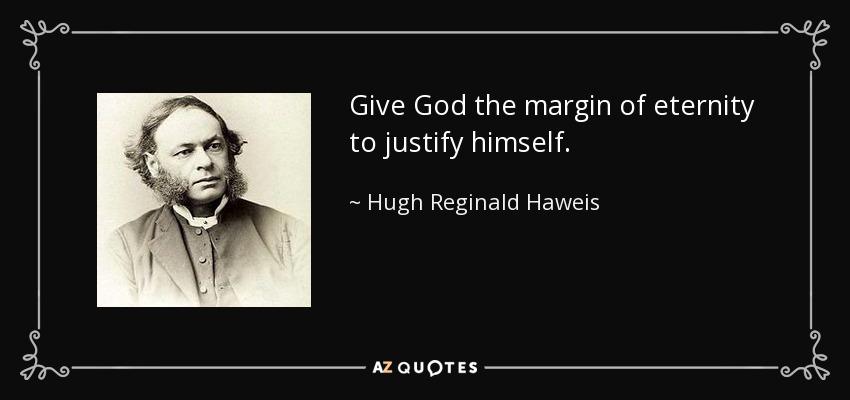 Give God the margin of eternity to justify himself. - Hugh Reginald Haweis