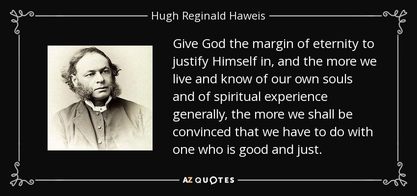 Give God the margin of eternity to justify Himself in, and the more we live and know of our own souls and of spiritual experience generally, the more we shall be convinced that we have to do with one who is good and just. - Hugh Reginald Haweis