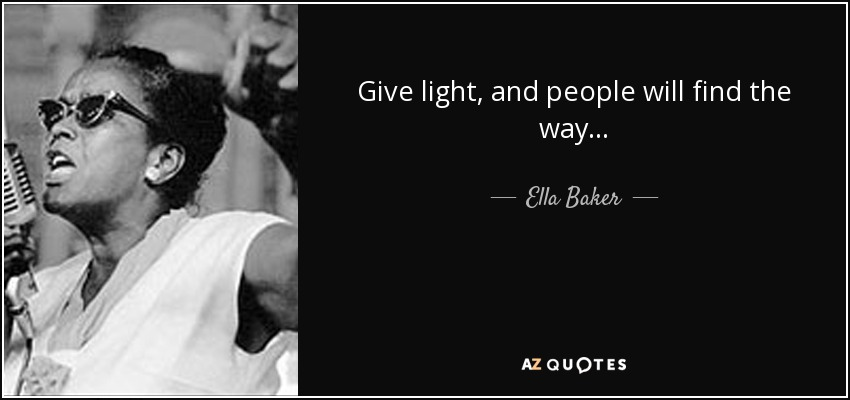 Give light, and people will find the way... - Ella Baker