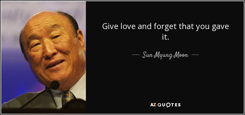 Give love and forget that you gave it. - Sun Myung Moon