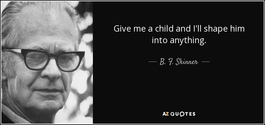 Give me a child and I'll shape him into anything. - B. F. Skinner