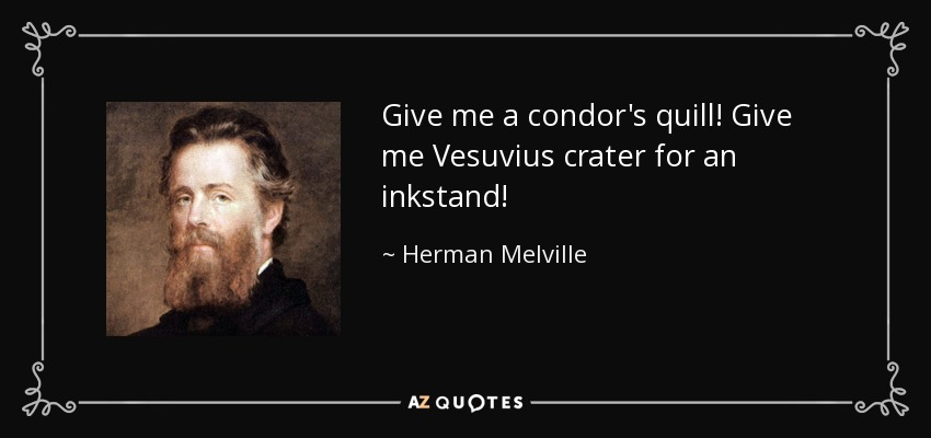 Give me a condor's quill! Give me Vesuvius crater for an inkstand! - Herman Melville