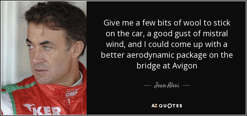 Give me a few bits of wool to stick on the car, a good gust of mistral wind, and I could come up with a better aerodynamic package on the bridge at Avigon - Jean Alesi
