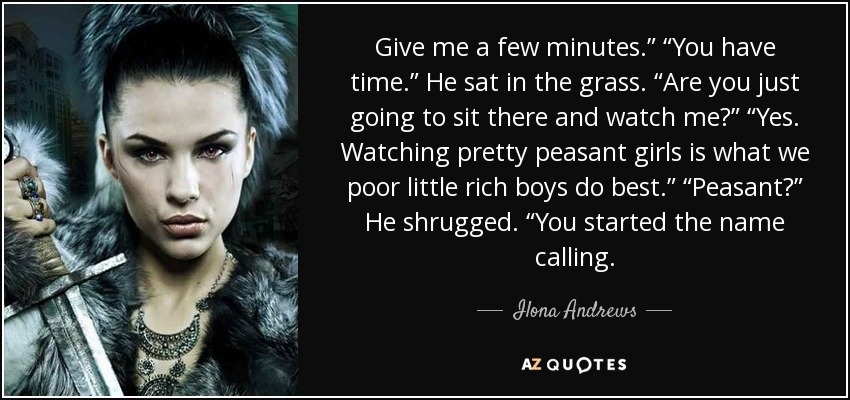 "Give me a few minutes."" ""You have time."" He sat in the grass. ""Are you just going to sit there and watch me?"" ""Yes. Watching pretty peasant girls is what we poor little rich boys do best."" ""Peasant?"" He shrugged. ""You started the name calling. - Ilona Andrews"