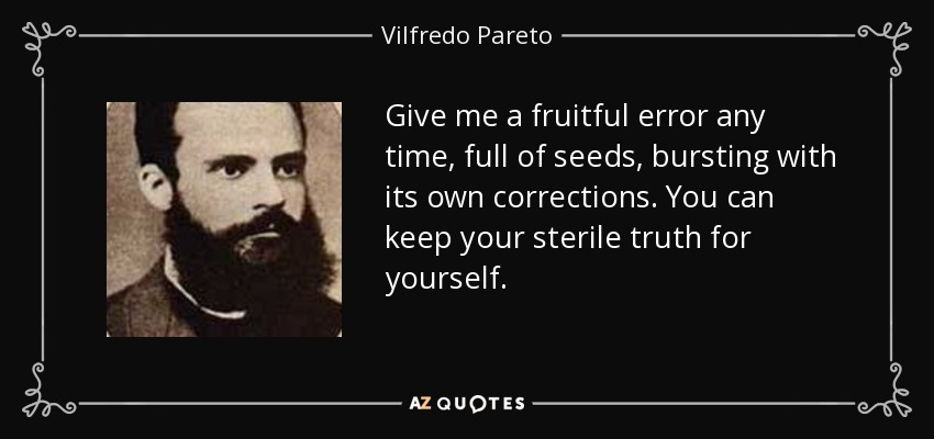 Give me a fruitful error any time, full of seeds, bursting with its own corrections. You can keep your sterile truth for yourself. - Vilfredo Pareto