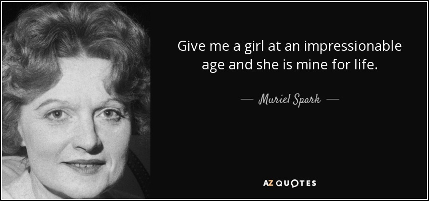 Give me a girl at an impressionable age and she is mine for life. - Muriel Spark