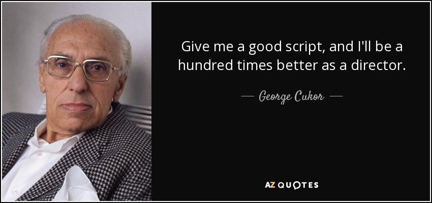 Give me a good script, and I'll be a hundred times better as a director. - George Cukor