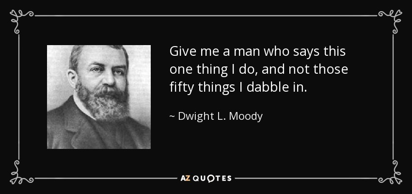 Give me a man who says this one thing I do, and not those fifty things I dabble in. - Dwight L. Moody
