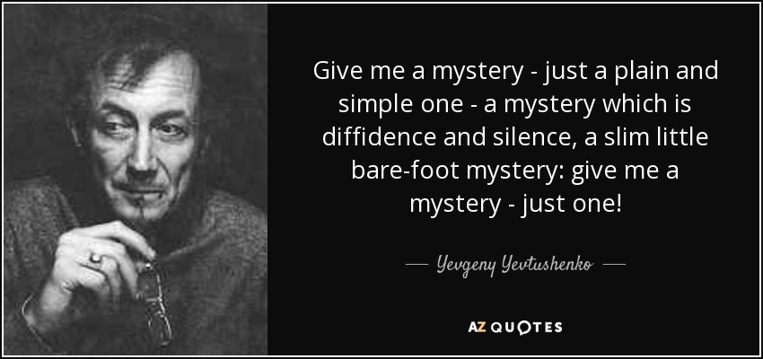 Give me a mystery - just a plain and simple one - a mystery which is diffidence and silence, a slim little bare-foot mystery: give me a mystery - just one! - Yevgeny Yevtushenko
