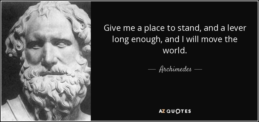 Give me a place to stand, and a lever long enough, and I will move the world. - Archimedes