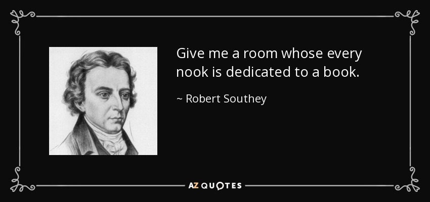 Give me a room whose every nook is dedicated to a book. - Robert Southey