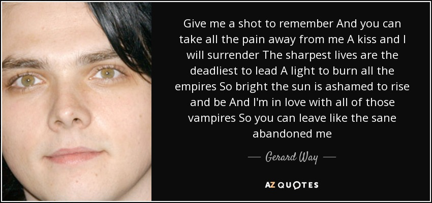 Give me a shot to remember And you can take all the pain away from me A kiss and I will surrender The sharpest lives are the deadliest to lead A light to burn all the empires So bright the sun is ashamed to rise and be And I'm in love with all of those vampires So you can leave like the sane abandoned me - Gerard Way