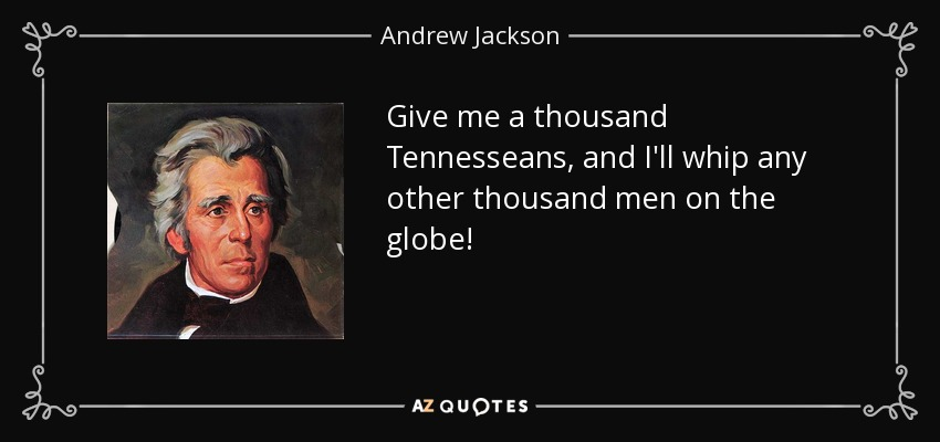 Give me a thousand Tennesseans, and I'll whip any other thousand men on the globe! - Andrew Jackson