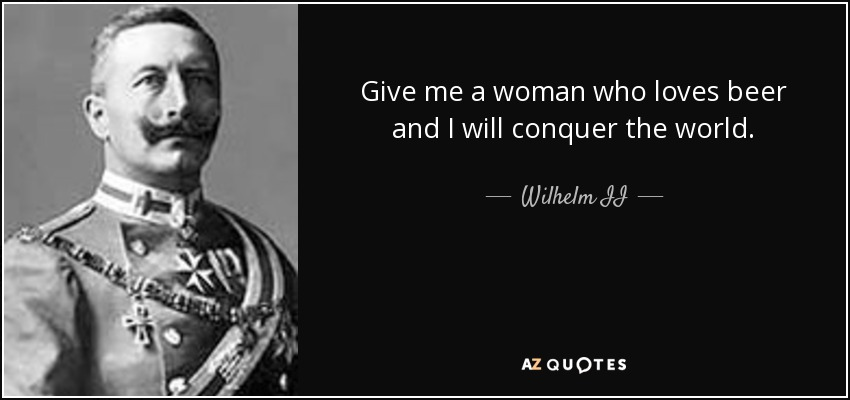 Give me a woman who loves beer and I will conquer the world. - Wilhelm II