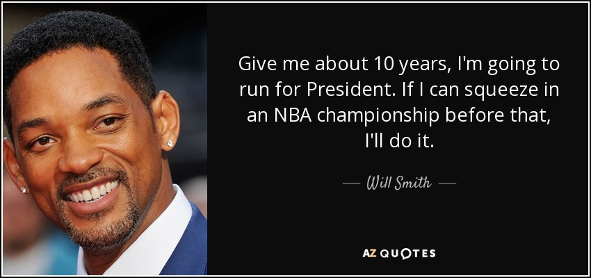 Give me about 10 years, I'm going to run for President. If I can squeeze in an NBA championship before that, I'll do it. - Will Smith