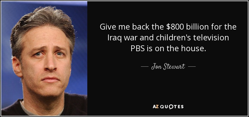 http://www.azquotes.com/picture-quotes/quote-give-me-back-the-800-billion-for-the-iraq-war-and-children-s-television-pbs-is-on-the-jon-stewart-143-30-94.jpg