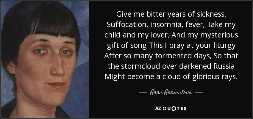 Give me bitter years of sickness, Suffocation, insomnia, fever, Take my child and my lover, And my mysterious gift of song This I pray at your liturgy After so many tormented days, So that the stormcloud over darkened Russia Might become a cloud of glorious rays. - Anna Akhmatova