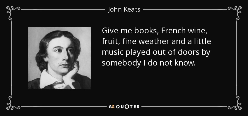 Give me books, French wine, fruit, fine weather and a little music played out of doors by somebody I do not know. - John Keats