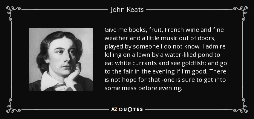Give me books, fruit, French wine and fine weather and a little music out of doors, played by someone I do not know. I admire lolling on a lawn by a water-lilied pond to eat white currants and see goldfish: and go to the fair in the evening if I'm good. There is not hope for that -one is sure to get into some mess before evening. - John Keats