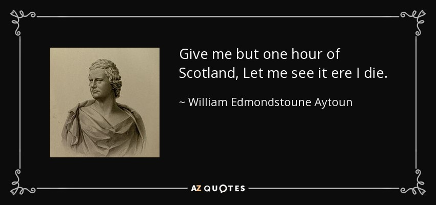 Give me but one hour of Scotland, Let me see it ere I die. - William Edmondstoune Aytoun