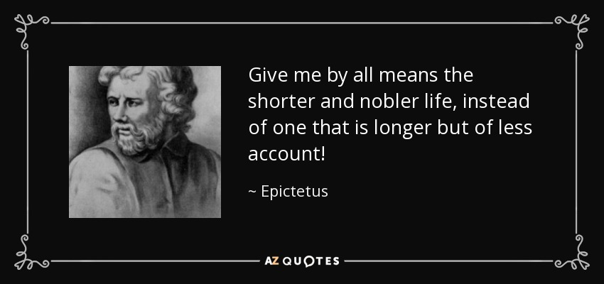 Give me by all means the shorter and nobler life, instead of one that is longer but of less account! - Epictetus