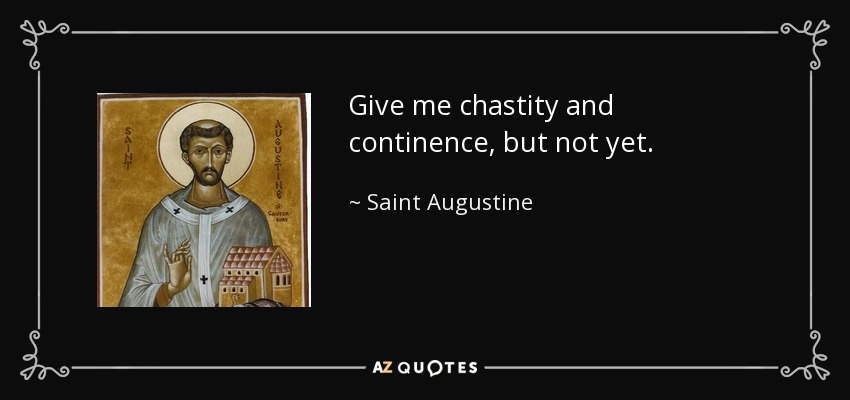Give me chastity and continence, but not yet. - Saint Augustine