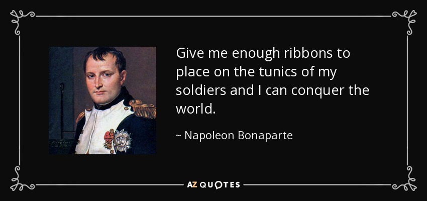 Give me enough ribbons to place on the tunics of my soldiers and I can conquer the world. - Napoleon Bonaparte