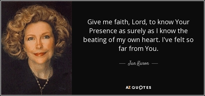 Give me faith, Lord, to know Your Presence as surely as I know the beating of my own heart. I've felt so far from You.... - Jan Karon