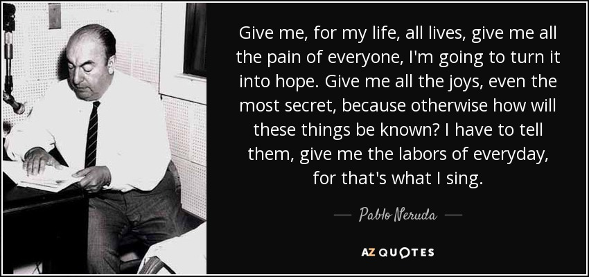 Give me, for my life, all lives, give me all the pain of everyone, I'm going to turn it into hope. Give me all the joys, even the most secret, because otherwise how will these things be known? I have to tell them, give me the labors of everyday, for that's what I sing. - Pablo Neruda