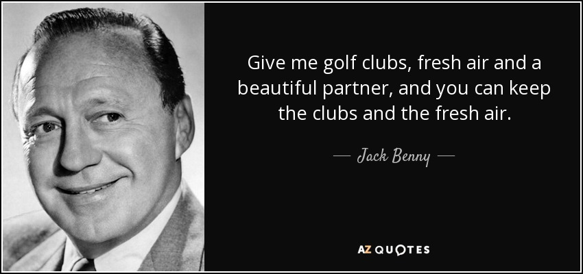 Give me golf clubs, fresh air and a beautiful partner, and you can keep the clubs and the fresh air. - Jack Benny