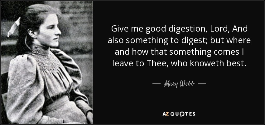 Give me good digestion, Lord, And also something to digest; but where and how that something comes I leave to Thee, who knoweth best. - Mary Webb