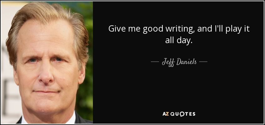 Give me good writing, and I'll play it all day. - Jeff Daniels