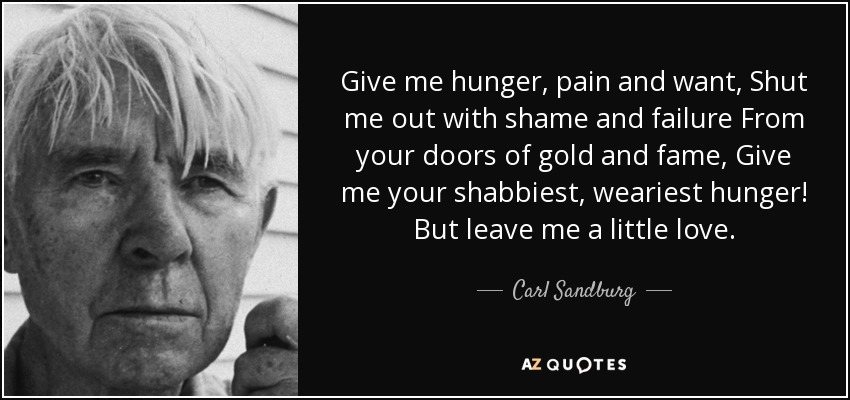 Give me hunger, pain and want, Shut me out with shame and failure From your doors of gold and fame, Give me your shabbiest, weariest hunger! But leave me a little love. - Carl Sandburg