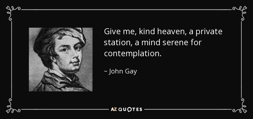 Give me, kind heaven, a private station, a mind serene for contemplation. - John Gay