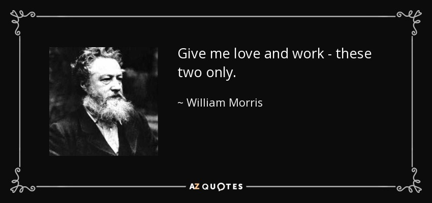 Give me love and work - these two only. - William Morris