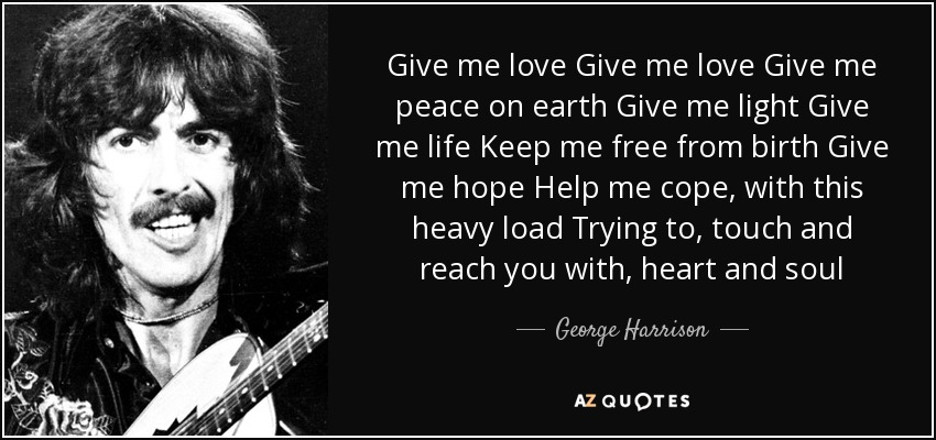 Give me love Give me love Give me peace on earth Give me light Give me life Keep me free from birth Give me hope Help me cope, with this heavy load Trying to, touch and reach you with, heart and soul - George Harrison
