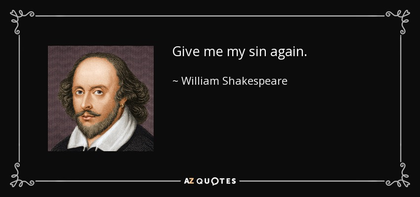 Give me my sin again. - William Shakespeare