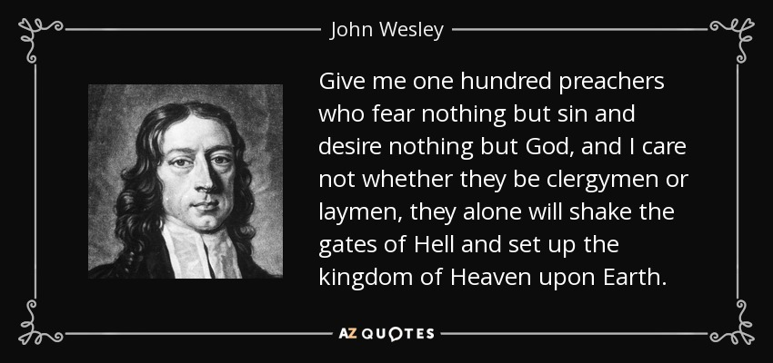 Give me one hundred preachers who fear nothing but sin and desire nothing but God, and I care not whether they be clergymen or laymen, they alone will shake the gates of Hell and set up the kingdom of Heaven upon Earth. - John Wesley