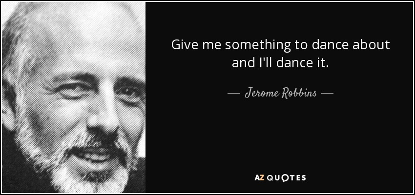 Give me something to dance about and I'll dance it. - Jerome Robbins