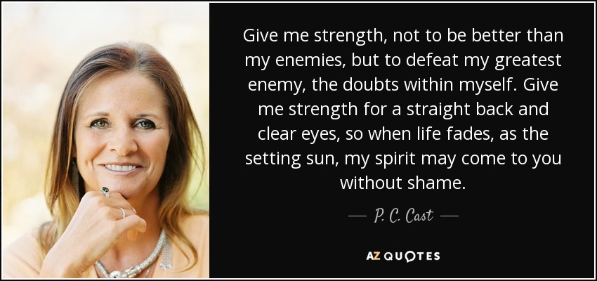 Give me strength, not to be better than my enemies, but to defeat my greatest enemy, the doubts within myself. Give me strength for a straight back and clear eyes, so when life fades, as the setting sun, my spirit may come to you without shame. - P. C. Cast