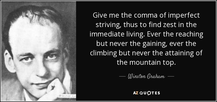 Give me the comma of imperfect striving, thus to find zest in the immediate living. Ever the reaching but never the gaining, ever the climbing but never the attaining of the mountain top. - Winston Graham