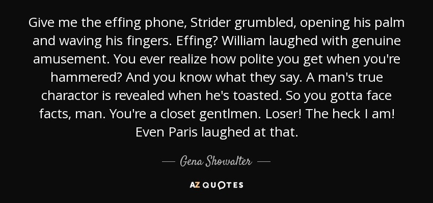 Give me the effing phone, Strider grumbled, opening his palm and waving his fingers. Effing? William laughed with genuine amusement. You ever realize how polite you get when you're hammered? And you know what they say. A man's true charactor is revealed when he's toasted. So you gotta face facts, man. You're a closet gentlmen. Loser! The heck I am! Even Paris laughed at that. - Gena Showalter