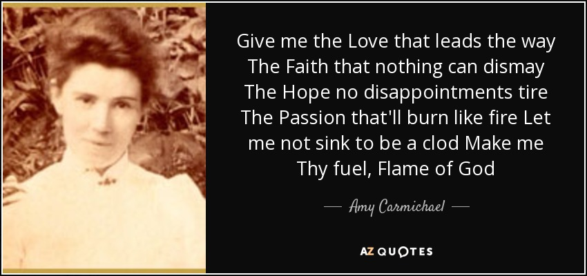Give me the Love that leads the way The Faith that nothing can dismay The Hope no disappointments tire The Passion that'll burn like fire Let me not sink to be a clod Make me Thy fuel, Flame of God - Amy Carmichael