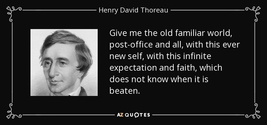 Give me the old familiar world, post-office and all, with this ever new self, with this infinite expectation and faith, which does not know when it is beaten. - Henry David Thoreau