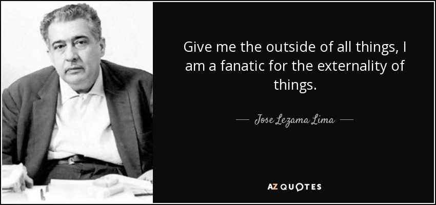 Give me the outside of all things, I am a fanatic for the externality of things. - Jose Lezama Lima